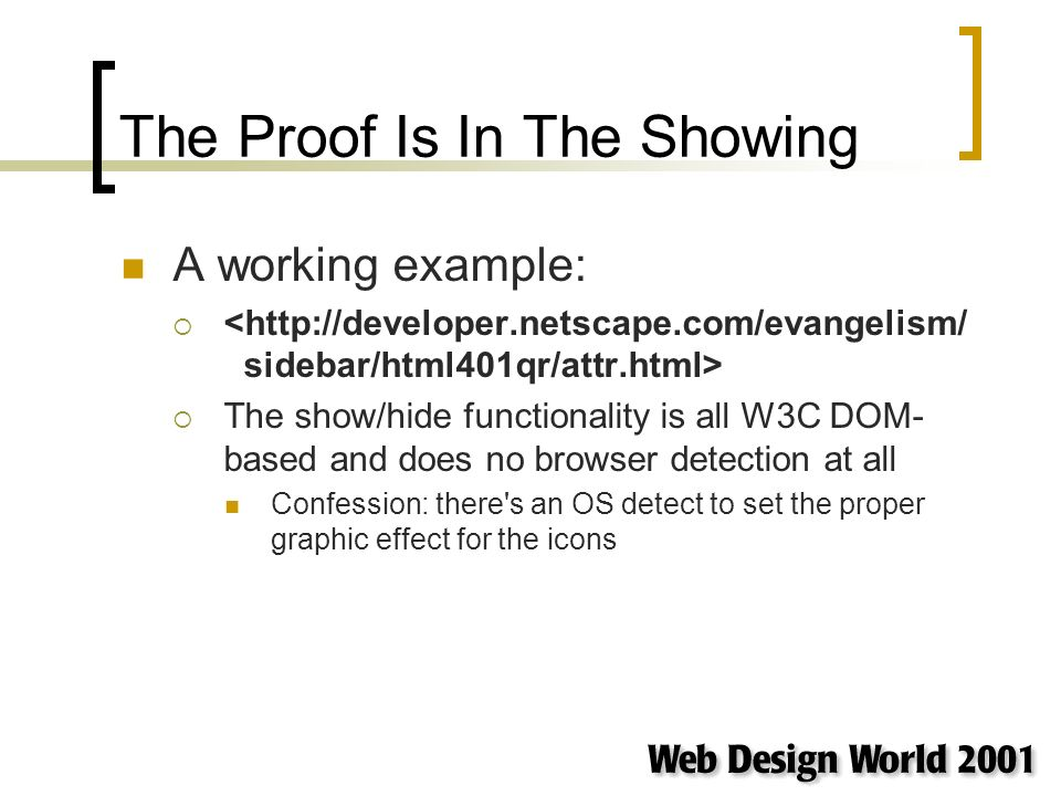 The Proof Is In The Showing A working example: The show/hide functionality is all W3C DOM- based and does no browser detection at all Confession: ther