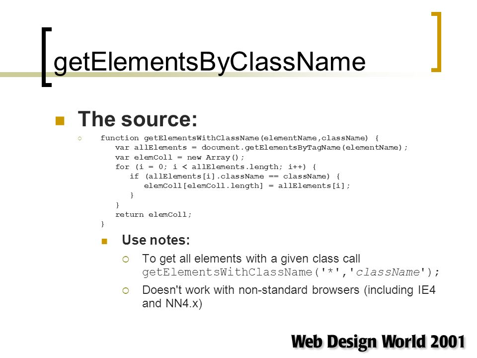 getElementsByClassName The source: function getElementsWithClassName(elementName,className) { var allElements = document.getElementsByTagName(elementName); var elemColl = new Array(); for (i = 0; i < allElements.length; i++) { if (allElements[i].className == className) { elemColl[elemColl.length] = allElements[i]; } } return elemColl; } Use notes: To get all elements with a given class call getElementsWithClassName( * , className ); Doesn t work with non-standard browsers (including IE4 and NN4.x)