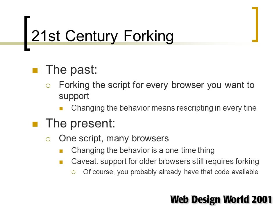 21st Century Forking The past: Forking the script for every browser you want to support Changing the behavior means rescripting in every tine The present: One script, many browsers Changing the behavior is a one-time thing Caveat: support for older browsers still requires forking Of course, you probably already have that code available