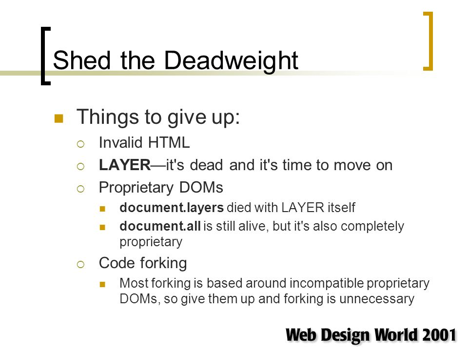 Shed the Deadweight Things to give up: Invalid HTML LAYERit s dead and it s time to move on Proprietary DOMs document.layers died with LAYER itself document.all is still alive, but it s also completely proprietary Code forking Most forking is based around incompatible proprietary DOMs, so give them up and forking is unnecessary
