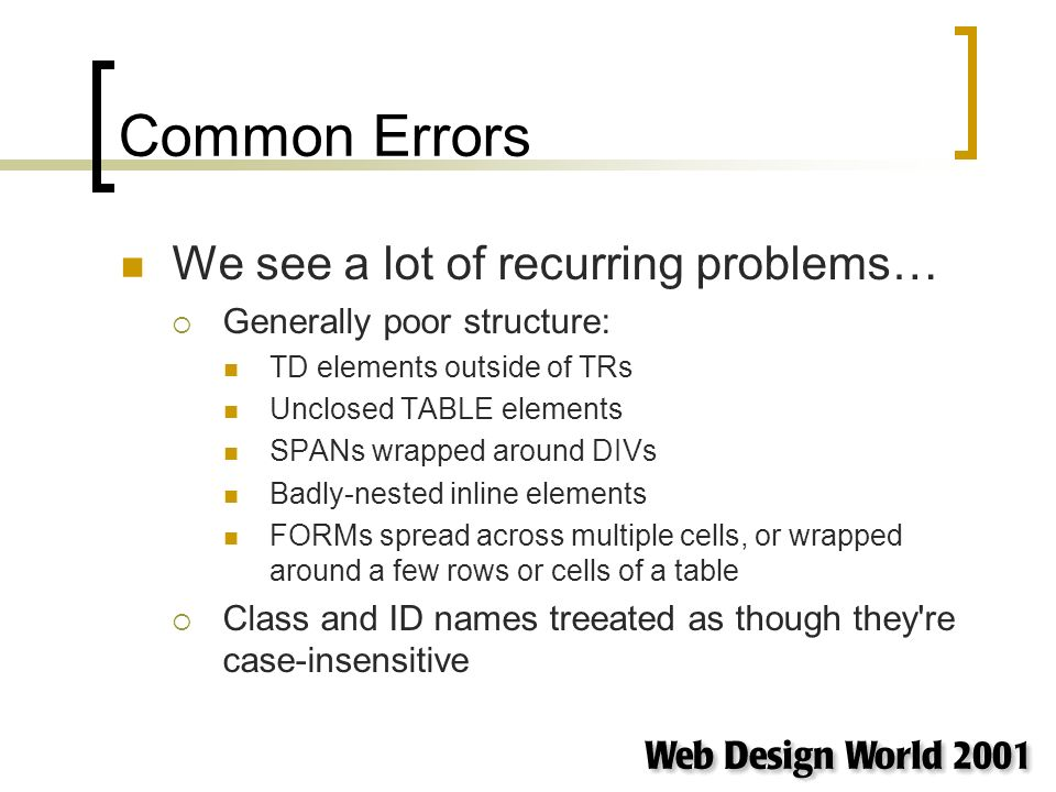 Common Errors We see a lot of recurring problems… Generally poor structure: TD elements outside of TRs Unclosed TABLE elements SPANs wrapped around DIVs Badly-nested inline elements FORMs spread across multiple cells, or wrapped around a few rows or cells of a table Class and ID names treeated as though they re case-insensitive