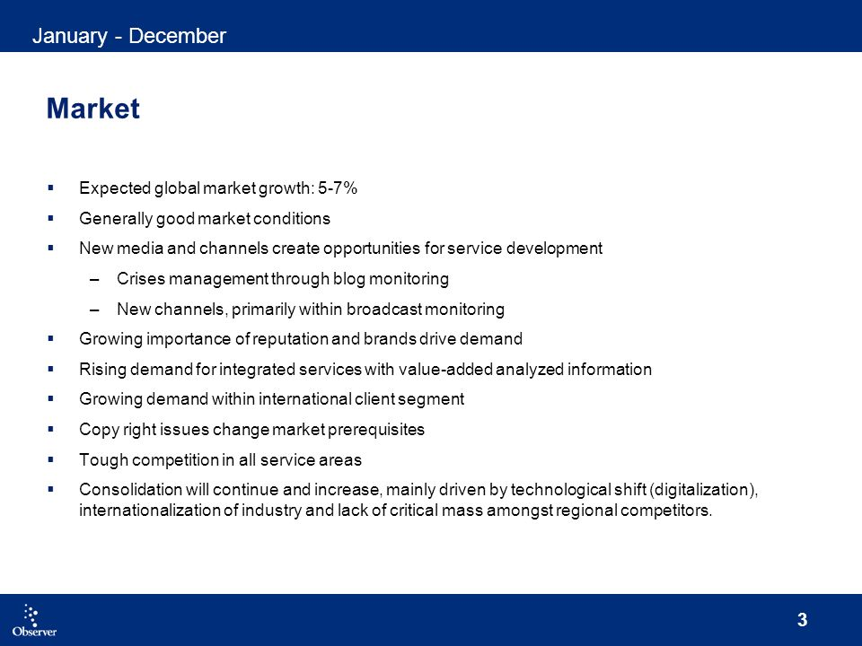 3 Market Expected global market growth: 5-7% Generally good market conditions New media and channels create opportunities for service development –Crises management through blog monitoring –New channels, primarily within broadcast monitoring Growing importance of reputation and brands drive demand Rising demand for integrated services with value-added analyzed information Growing demand within international client segment Copy right issues change market prerequisites Tough competition in all service areas Consolidation will continue and increase, mainly driven by technological shift (digitalization), internationalization of industry and lack of critical mass amongst regional competitors.