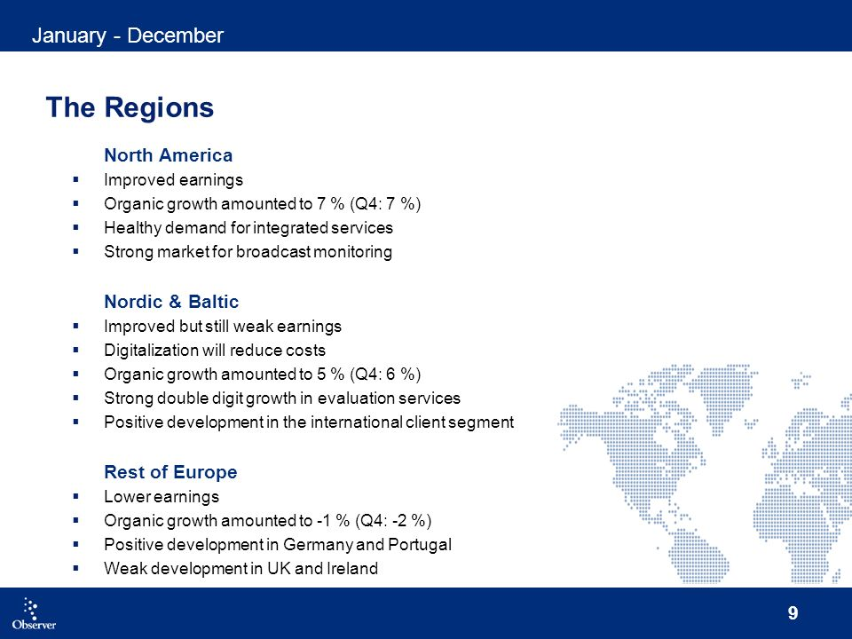 9 The Regions North America Improved earnings Organic growth amounted to 7 % (Q4: 7 %) Healthy demand for integrated services Strong market for broadcast monitoring Nordic & Baltic Improved but still weak earnings Digitalization will reduce costs Organic growth amounted to 5 % (Q4: 6 %) Strong double digit growth in evaluation services Positive development in the international client segment Rest of Europe Lower earnings Organic growth amounted to -1 % (Q4: -2 %) Positive development in Germany and Portugal Weak development in UK and Ireland January - December