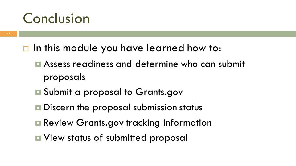 Conclusion 13 In this module you have learned how to: Assess readiness and determine who can submit proposals Submit a proposal to Grants.gov Discern