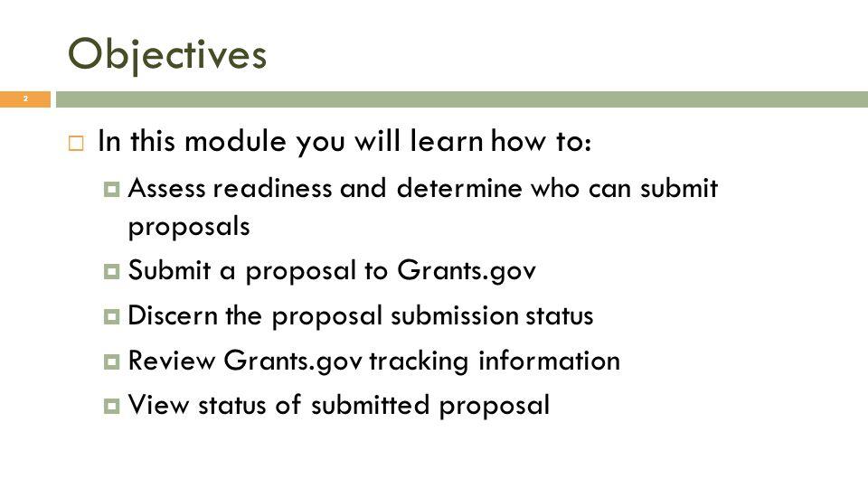 Conclusion 13 In this module you have learned how to: Assess readiness and determine who can submit proposals Submit a proposal to Grants.gov Discern the proposal submission status Review Grants.gov tracking information View status of submitted proposal