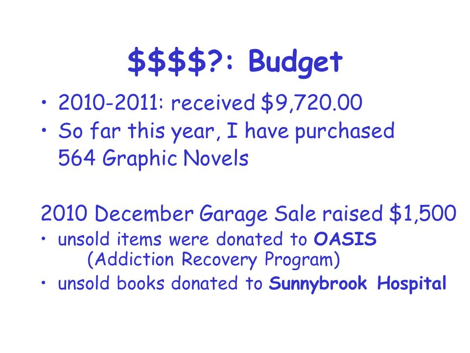 $$$$ : Budget 2010-2011: received $9,720.00 So far this year, I have purchased 564 Graphic Novels 2010 December Garage Sale raised $1,500 unsold items were donated to OASIS (Addiction Recovery Program) unsold books donated to Sunnybrook Hospital