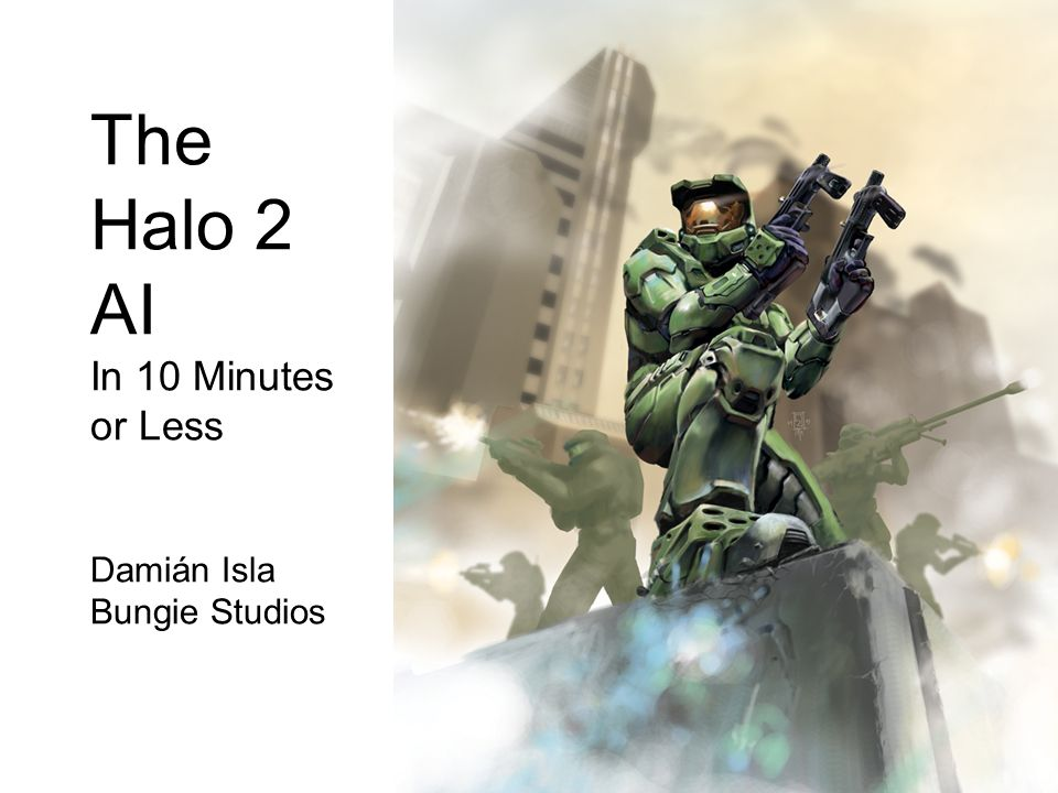 The Halo 2 AI In 10 Minutes or Less Damián Isla Bungie Studios