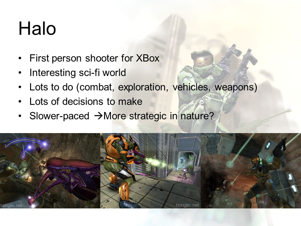 Halo First person shooter for XBox Interesting sci-fi world Lots to do (combat, exploration, vehicles, weapons) Lots of decisions to make Slower-paced