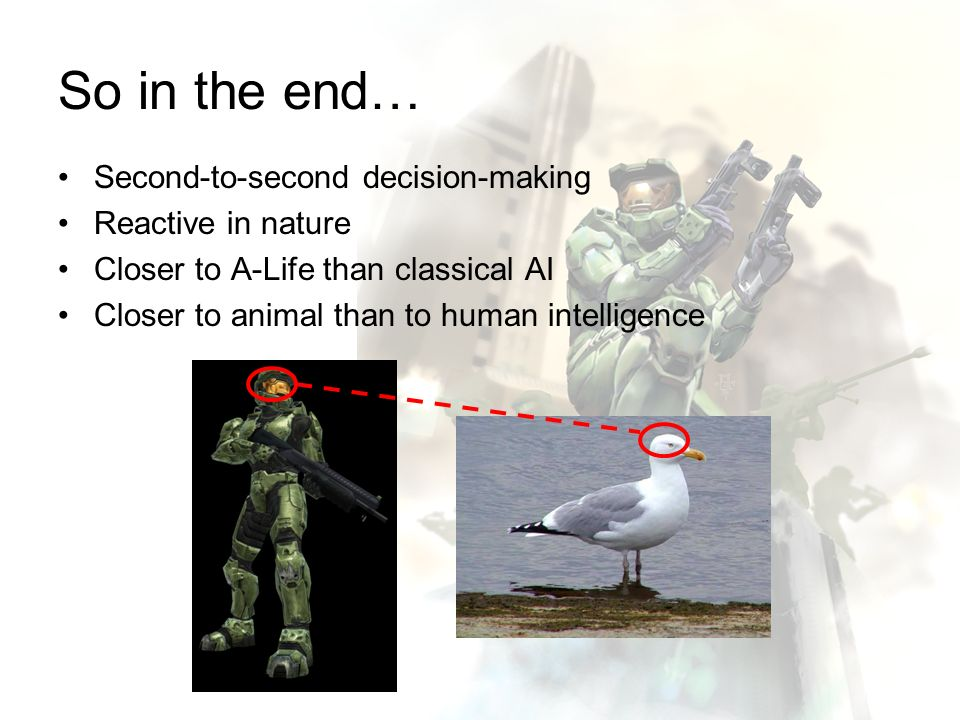 So in the end… Second-to-second decision-making Reactive in nature Closer to A-Life than classical AI Closer to animal than to human intelligence