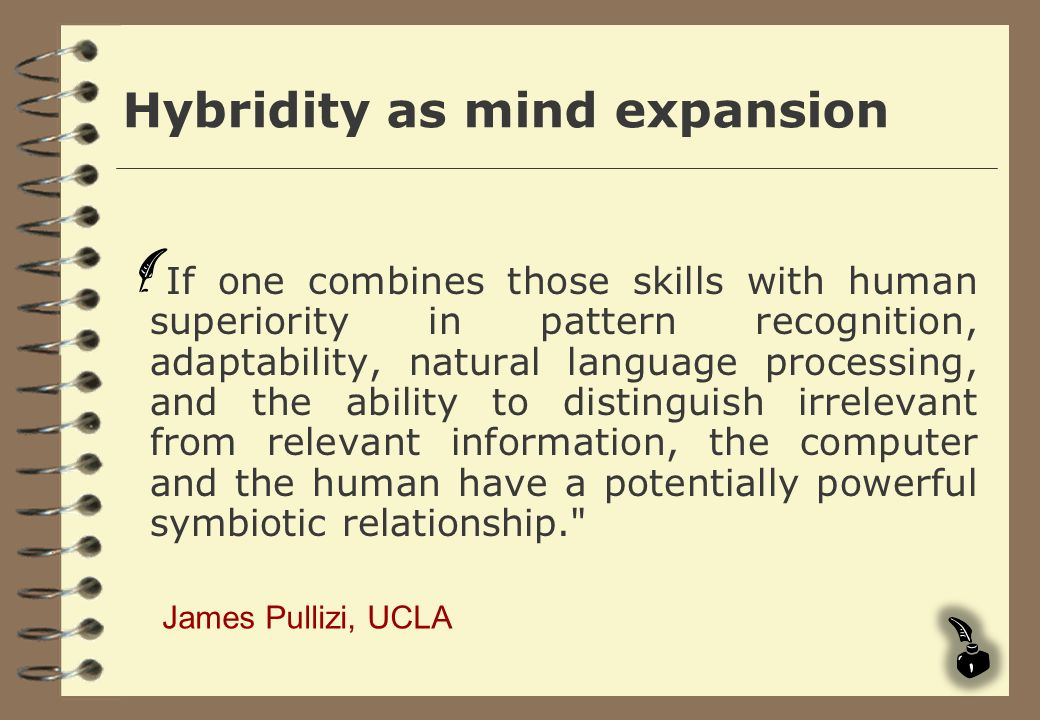 Hybridity as mind expansion If one combines those skills with human superiority in pattern recognition, adaptability, natural language processing, and