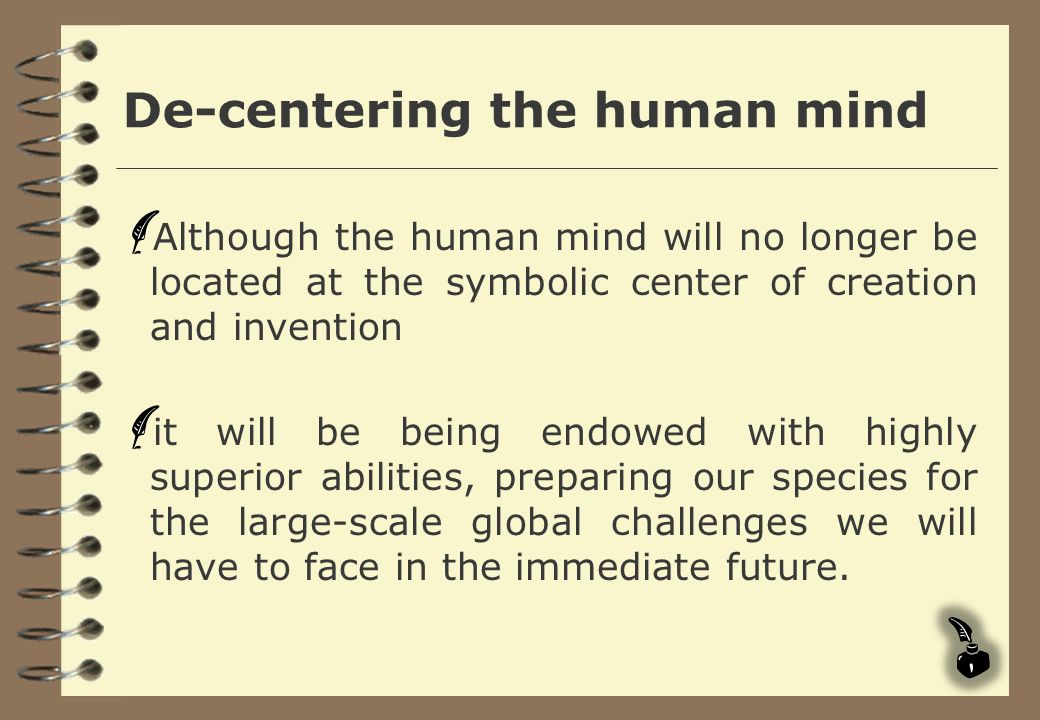 De-centering the human mind Although the human mind will no longer be located at the symbolic center of creation and invention it will be being endowe
