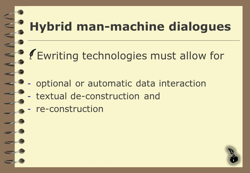 Hybrid man-machine dialogues Ewriting technologies must allow for - optional or automatic data interaction - textual de-construction and - re-construc