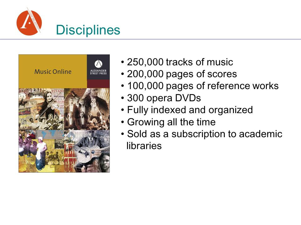 Disciplines 250,000 tracks of music 200,000 pages of scores 100,000 pages of reference works 300 opera DVDs Fully indexed and organized Growing all the time Sold as a subscription to academic libraries