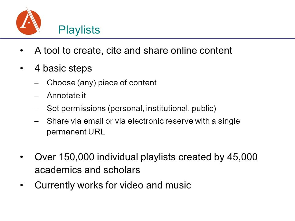 A tool to create, cite and share online content 4 basic steps –Choose (any) piece of content –Annotate it –Set permissions (personal, institutional, public) –Share via  or via electronic reserve with a single permanent URL Over 150,000 individual playlists created by 45,000 academics and scholars Currently works for video and music Playlists