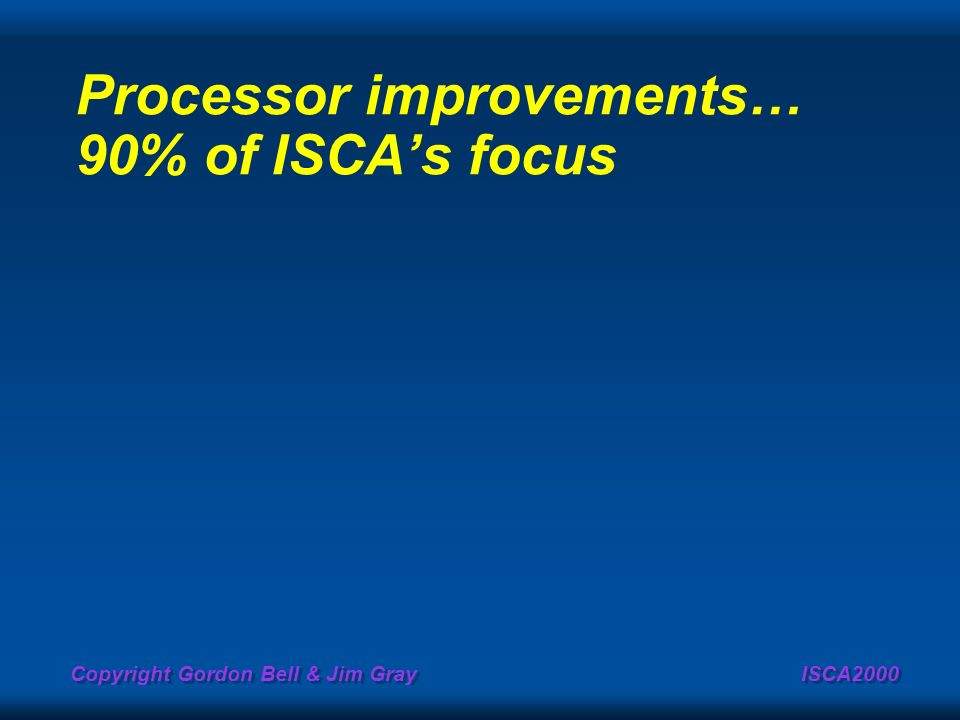 Copyright Gordon Bell & Jim Gray ISCA2000 Processor improvements… 90% of ISCAs focus