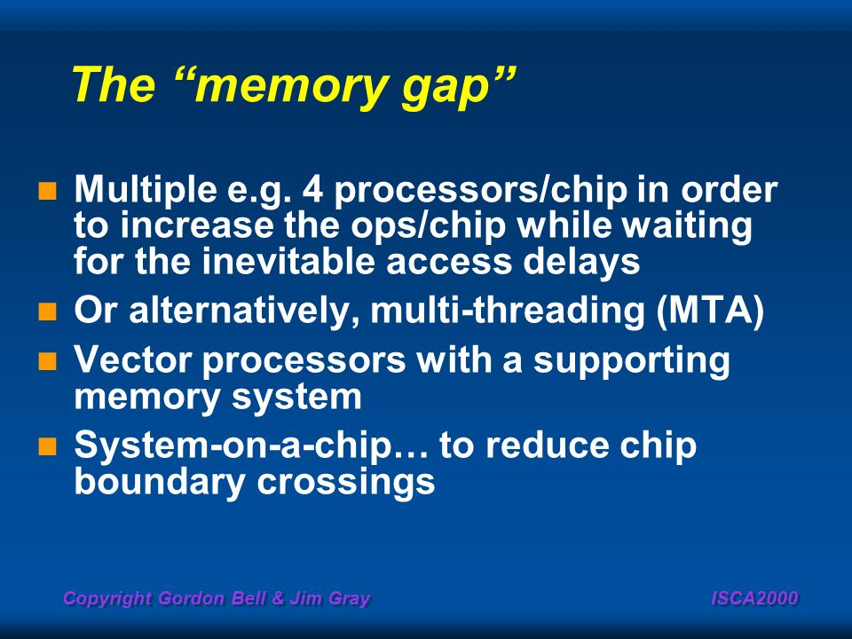 Copyright Gordon Bell & Jim Gray ISCA2000 The memory gap Multiple e.g. 4 processors/chip in order to increase the ops/chip while waiting for the inevi