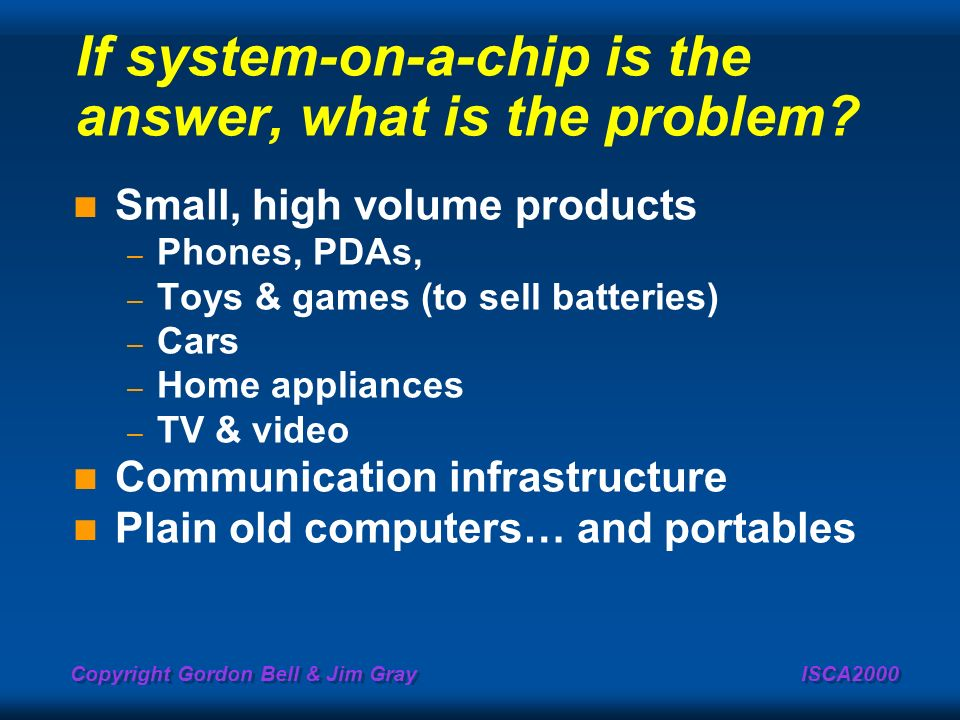 Copyright Gordon Bell & Jim Gray ISCA2000 If system-on-a-chip is the answer, what is the problem? Small, high volume products – Phones, PDAs, – Toys &
