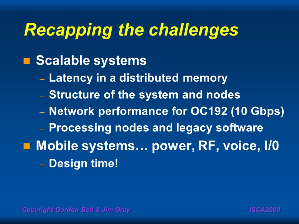 Copyright Gordon Bell & Jim Gray ISCA2000 Recapping the challenges Scalable systems – Latency in a distributed memory – Structure of the system and no