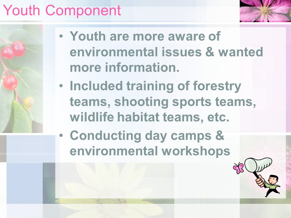 Youth Component Youth are more aware of environmental issues & wanted more information. Included training of forestry teams, shooting sports teams, wi