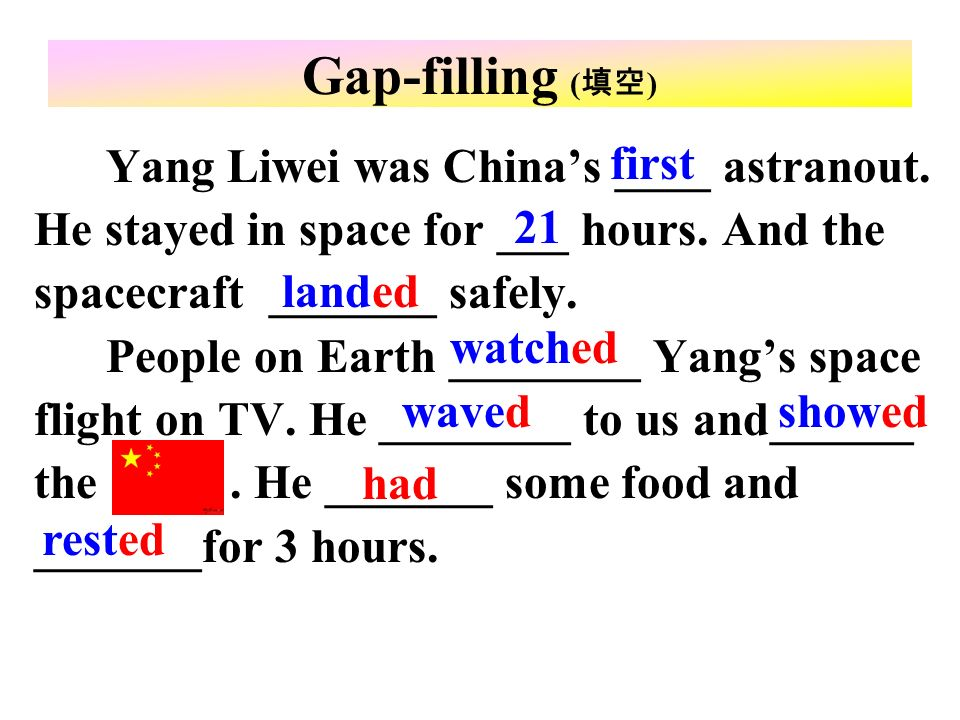 Yang Liwei was Chinas ____ astranout. He stayed in space for ___ hours. And the spacecraft _______ safely. People on Earth ________ Yangs space flight