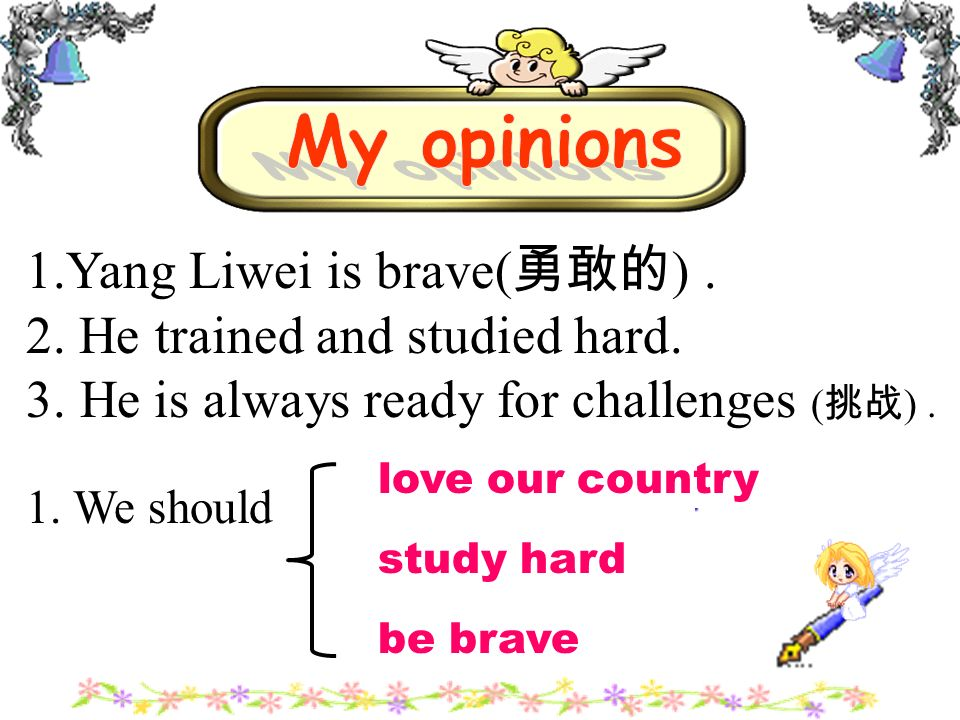 1.Yang Liwei is brave( ). 2. He trained and studied hard. 3. He is always ready for challenges ( ). 1. We should study hard love our country be brave
