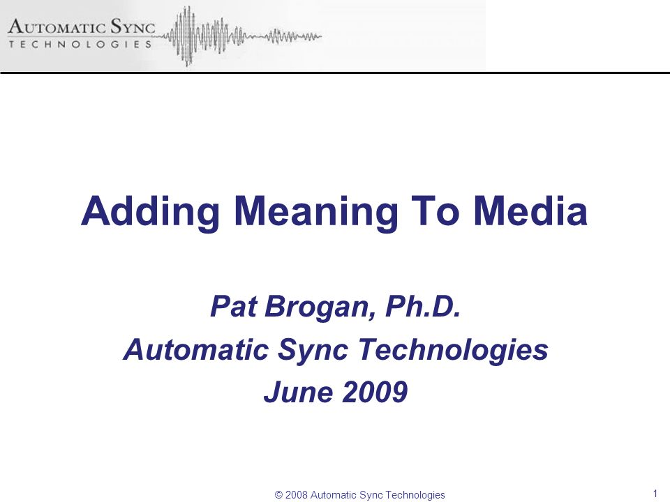 © 2008 Automatic Sync Technologies Adding Meaning To Media Pat Brogan, Ph.D. Automatic Sync Technologies June 2009 1