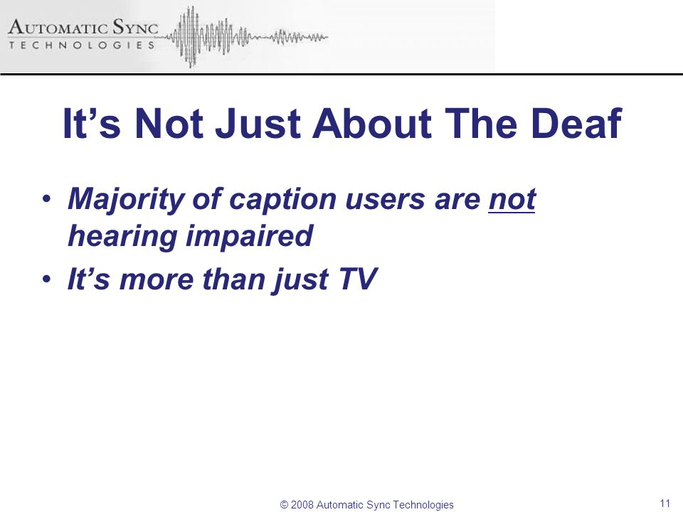 © 2008 Automatic Sync Technologies Its Not Just About The Deaf Majority of caption users are not hearing impaired Its more than just TV 11