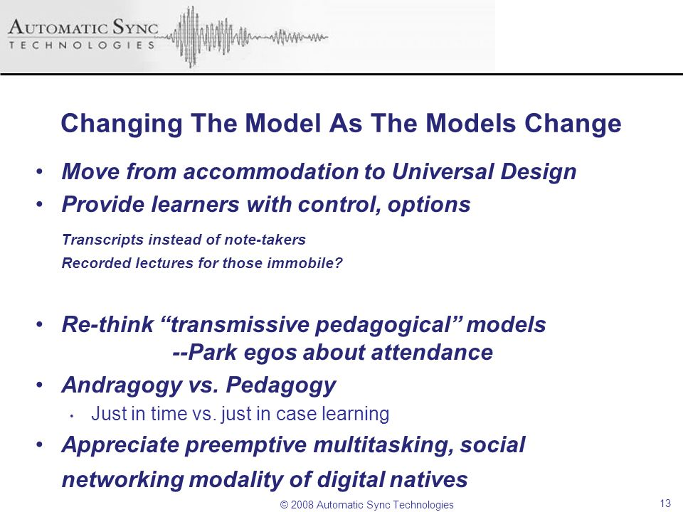 © 2008 Automatic Sync Technologies Changing The Model As The Models Change Move from accommodation to Universal Design Provide learners with control,