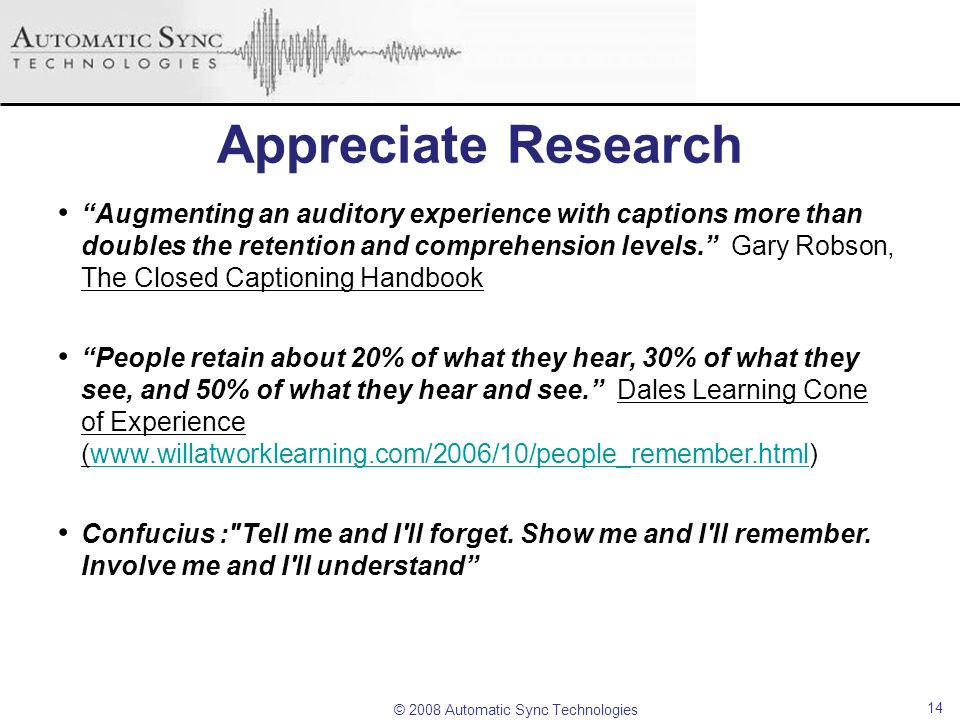 © 2008 Automatic Sync Technologies 14 Appreciate Research Augmenting an auditory experience with captions more than doubles the retention and comprehe