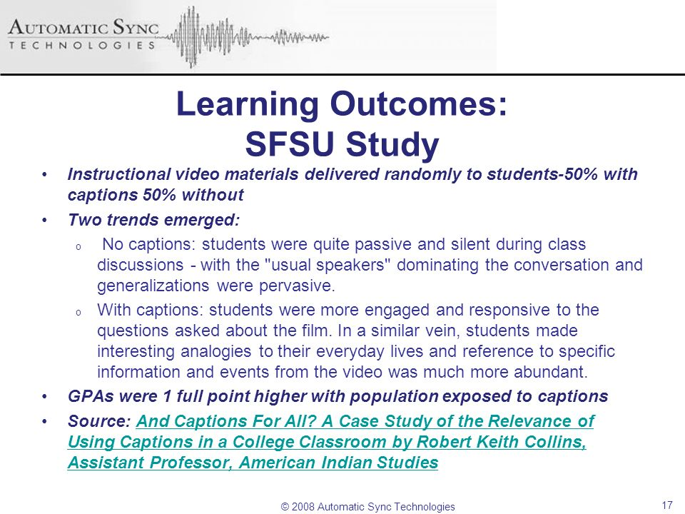 © 2008 Automatic Sync Technologies Learning Outcomes: SFSU Study Instructional video materials delivered randomly to students-50% with captions 50% wi