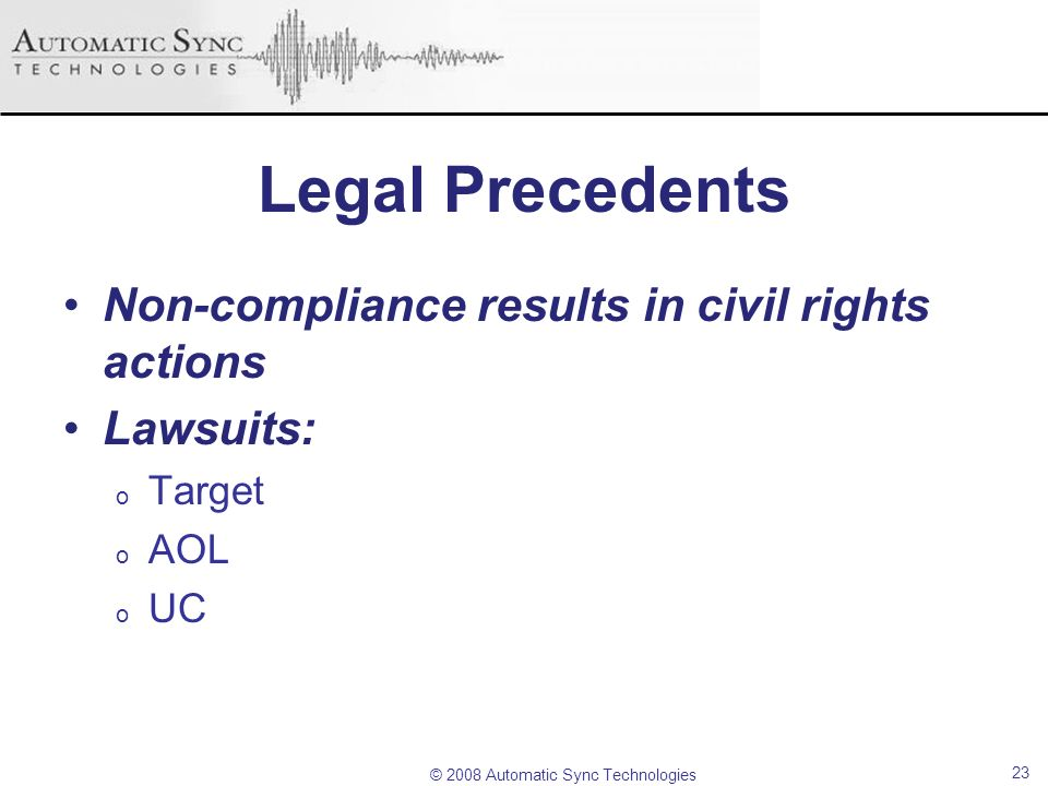 © 2008 Automatic Sync Technologies Legal Precedents Non-compliance results in civil rights actions Lawsuits: o Target o AOL o UC 23