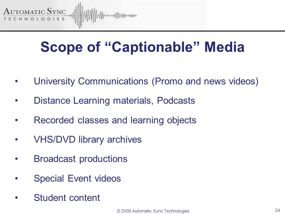 © 2008 Automatic Sync Technologies 24 Scope of Captionable Media University Communications (Promo and news videos) Distance Learning materials, Podcas