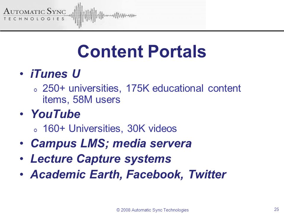 © 2008 Automatic Sync Technologies Content Portals iTunes U o 250+ universities, 175K educational content items, 58M users YouTube o 160+ Universities
