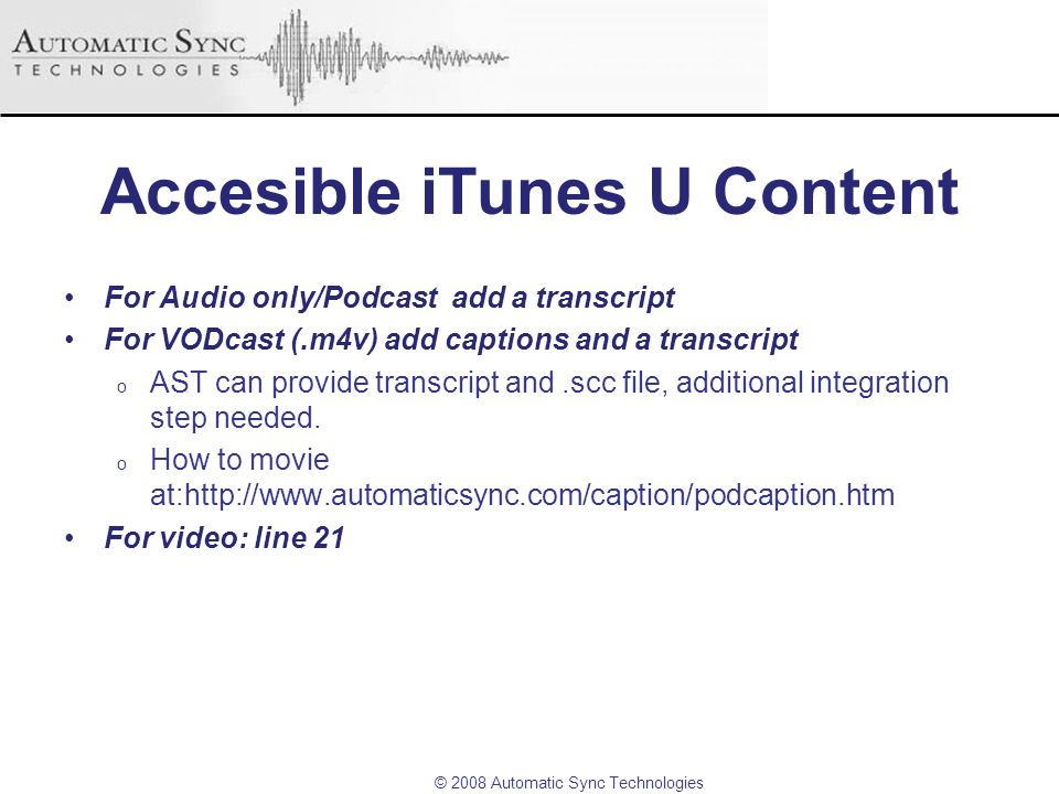 © 2008 Automatic Sync Technologies Accesible iTunes U Content For Audio only/Podcast add a transcript For VODcast (.m4v) add captions and a transcript