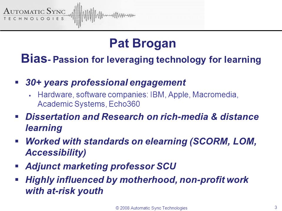 © 2008 Automatic Sync Technologies Pat Brogan Bias - Passion for leveraging technology for learning 30+ years professional engagement Hardware, softwa