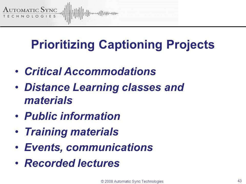 © 2008 Automatic Sync Technologies Prioritizing Captioning Projects Critical Accommodations Distance Learning classes and materials Public information