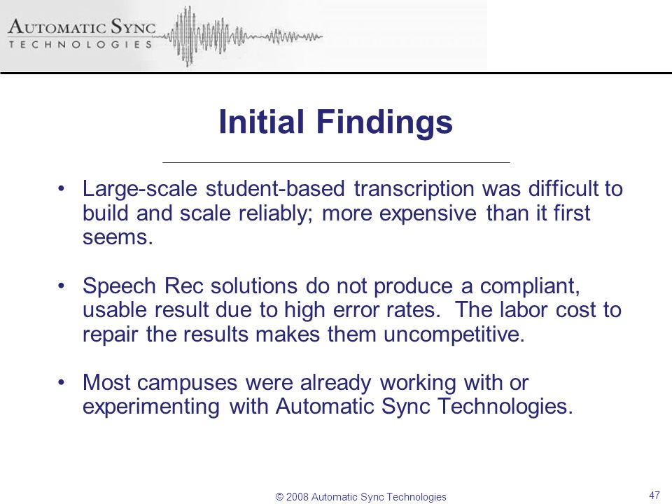 © 2008 Automatic Sync Technologies 47 Initial Findings Large-scale student-based transcription was difficult to build and scale reliably; more expensi