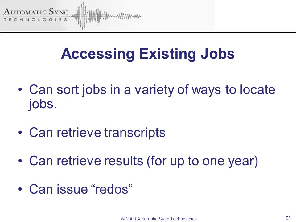© 2008 Automatic Sync Technologies 52 Accessing Existing Jobs Can sort jobs in a variety of ways to locate jobs. Can retrieve transcripts Can retrieve