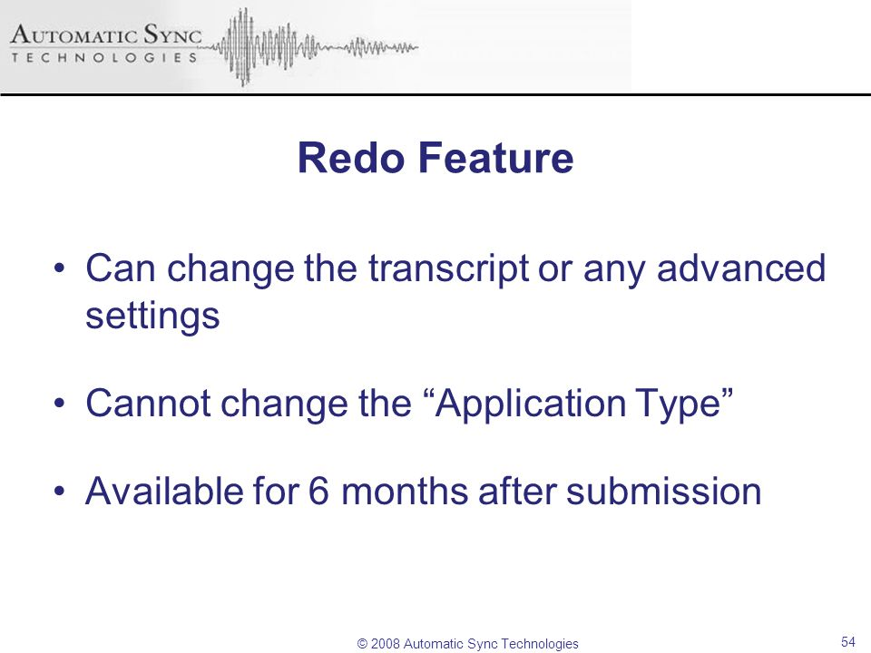 © 2008 Automatic Sync Technologies 54 Redo Feature Can change the transcript or any advanced settings Cannot change the Application Type Available for
