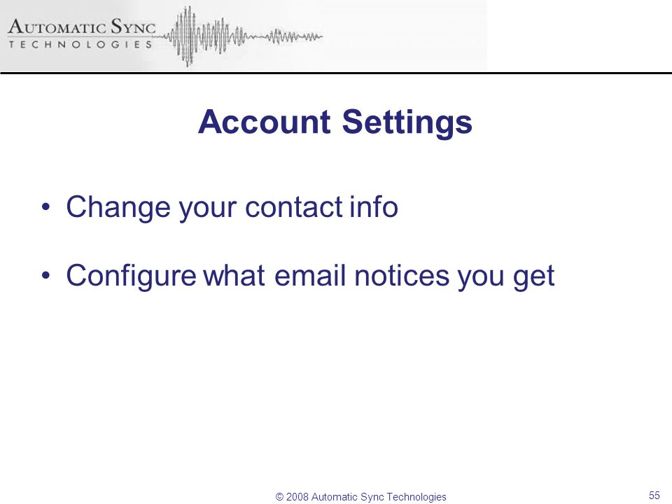 © 2008 Automatic Sync Technologies 55 Account Settings Change your contact info Configure what email notices you get