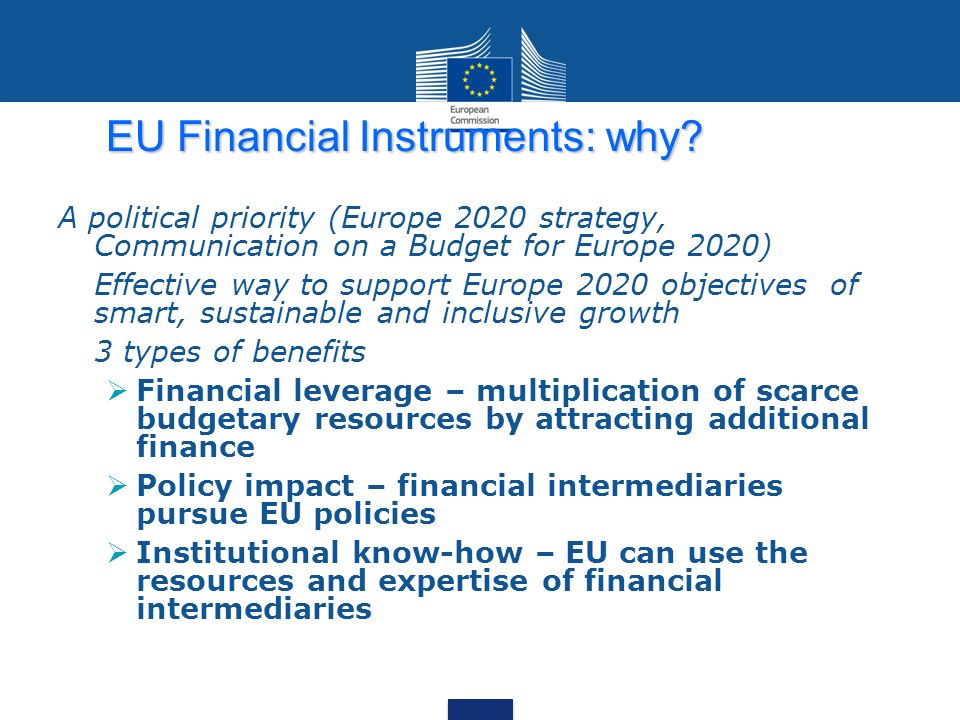 EU Financial Instruments: why? A political priority (Europe 2020 strategy, Communication on a Budget for Europe 2020) Effective way to support Europe