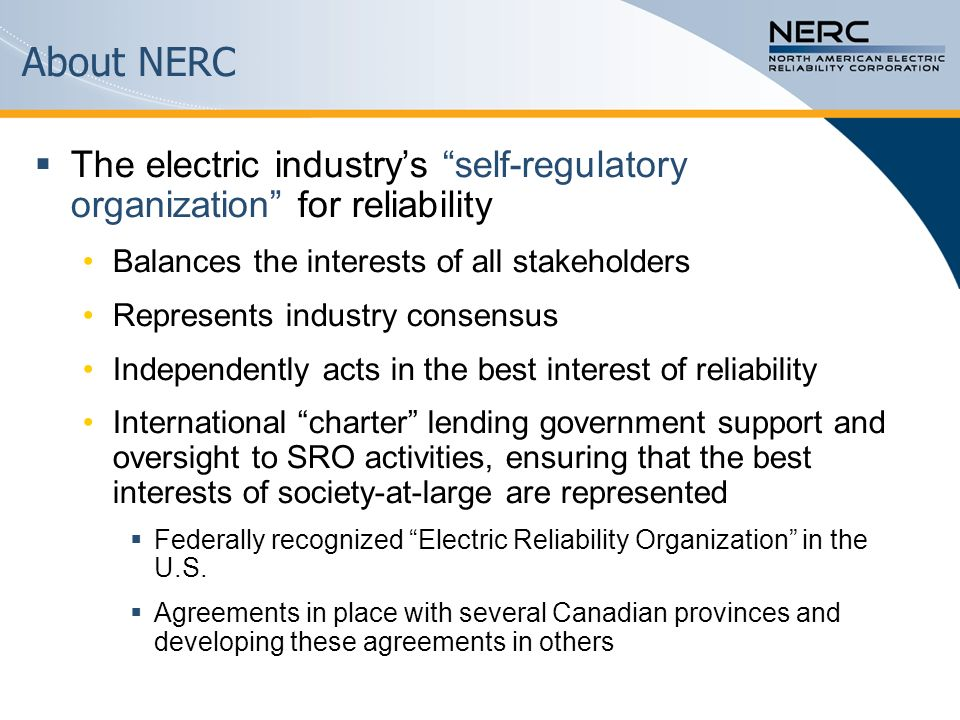 About NERC The electric industrys self-regulatory organization for reliability Balances the interests of all stakeholders Represents industry consensu