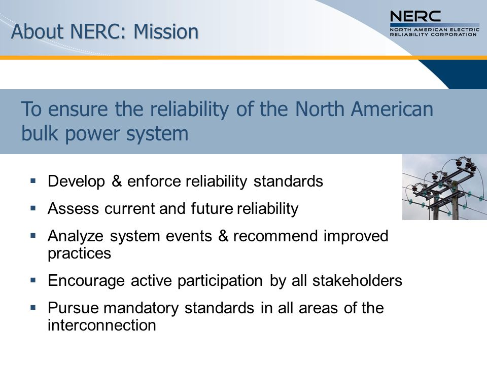 About NERC: Mission Develop & enforce reliability standards Assess current and future reliability Analyze system events & recommend improved practices