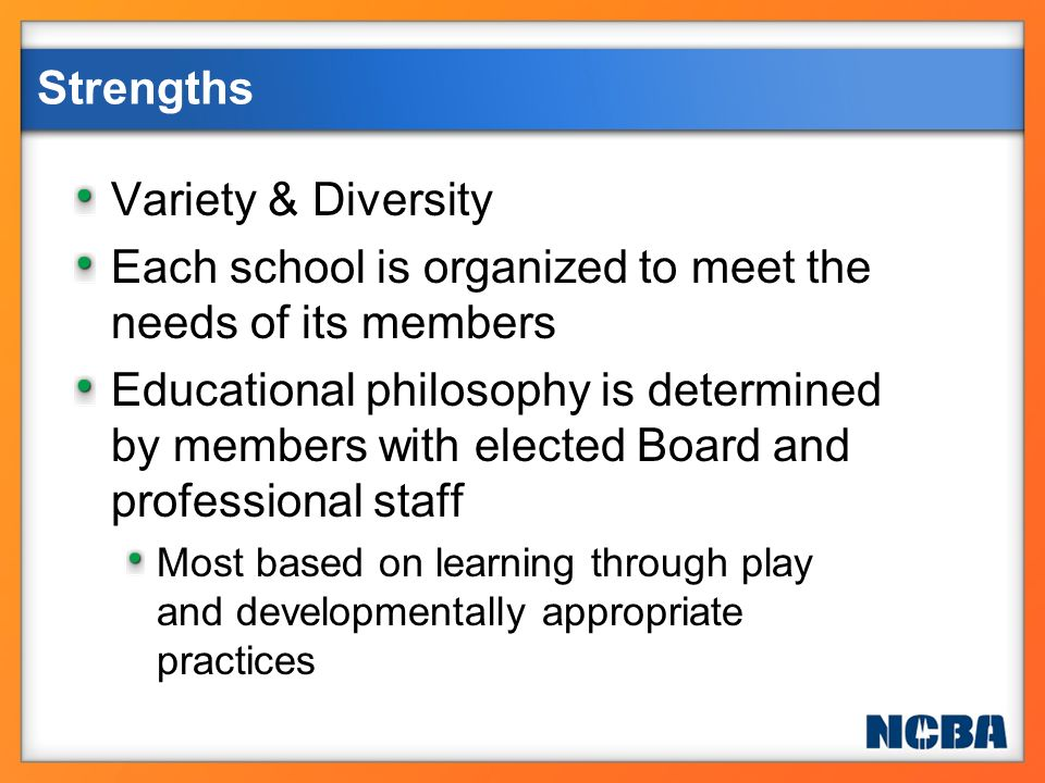 Strengths Variety & Diversity Each school is organized to meet the needs of its members Educational philosophy is determined by members with elected B