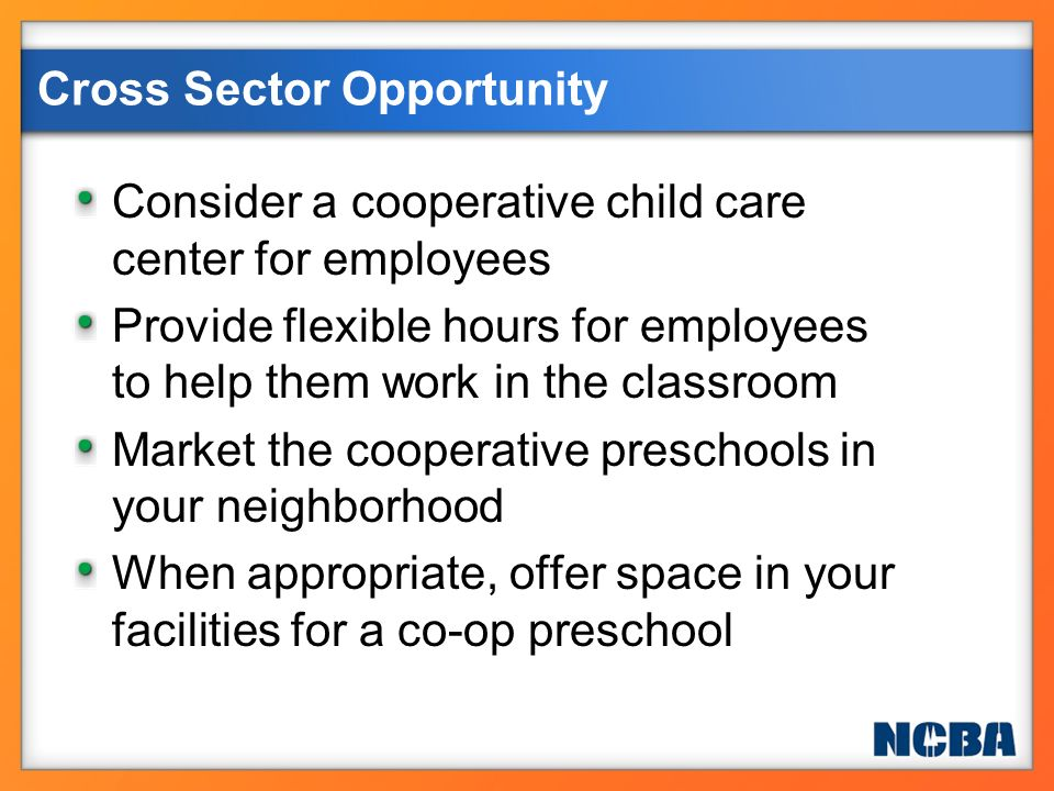 Cross Sector Opportunity Consider a cooperative child care center for employees Provide flexible hours for employees to help them work in the classroo