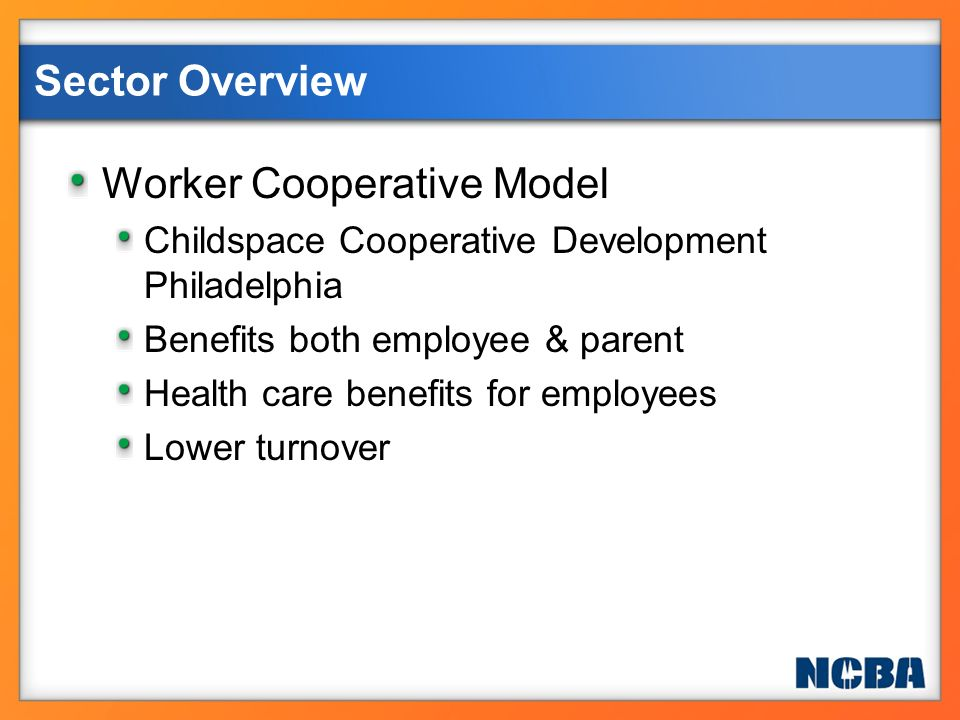 Worker Cooperative Model Childspace Cooperative Development Philadelphia Benefits both employee & parent Health care benefits for employees Lower turn