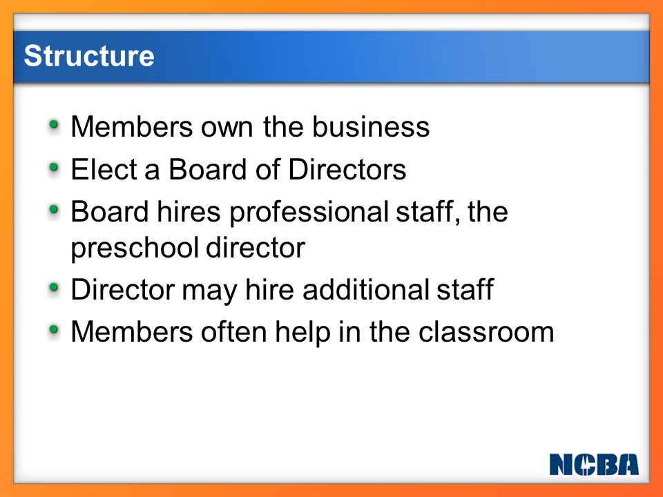 Members own the business Elect a Board of Directors Board hires professional staff, the preschool director Director may hire additional staff Members
