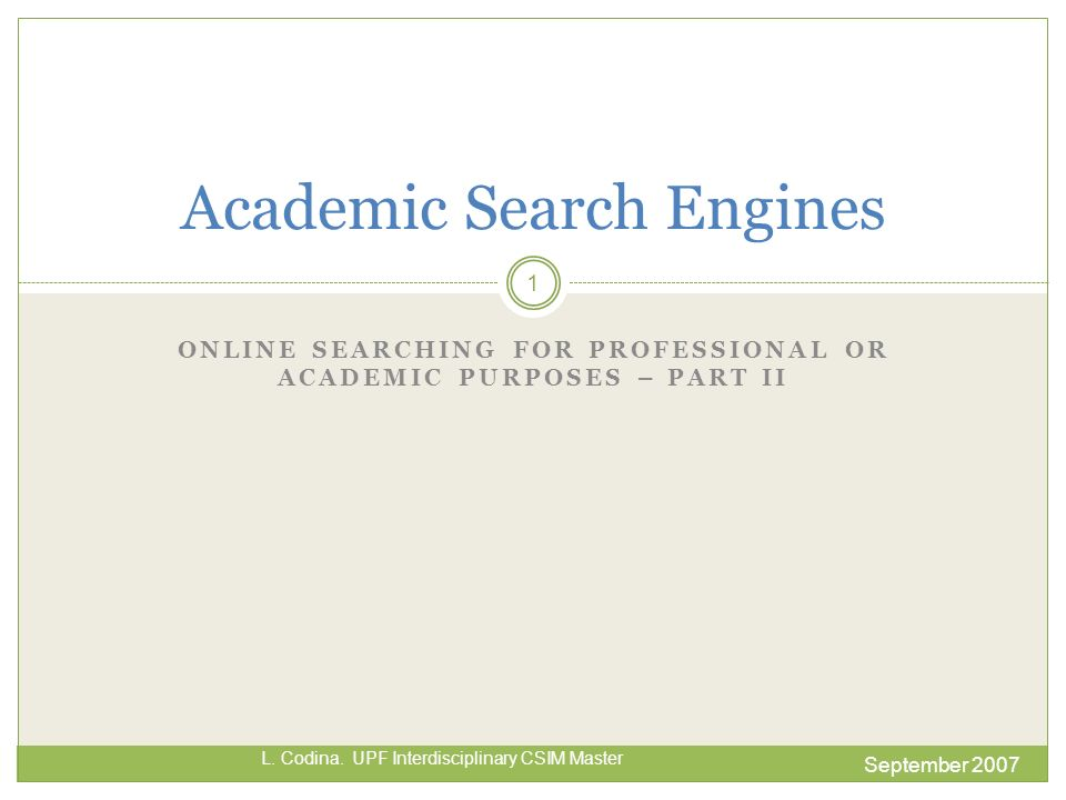 ONLINE SEARCHING FOR PROFESSIONAL OR ACADEMIC PURPOSES – PART II September 2007 L. Codina. UPF Interdisciplinary CSIM Master Academic Search Engines 1