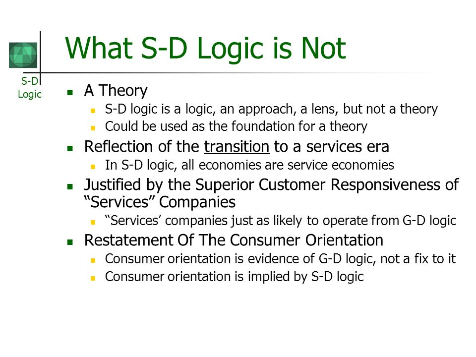 S-D Logic What S-D Logic is Not A Theory S-D logic is a logic, an approach, a lens, but not a theory Could be used as the foundation for a theory Refl