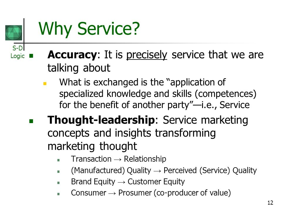 S-D Logic 12 Why Service? Accuracy: It is precisely service that we are talking about What is exchanged is the application of specialized knowledge an